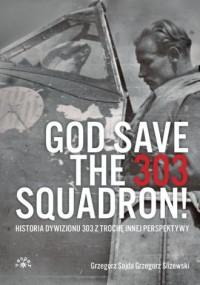 God Save The 303 Squadron!. Historia Dywizjonu 303 z trochę innej perspektywy - okładka książki