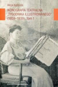 Ikonografia teatralna Tygodnika Ilustrowanego 1859-1939. Tom 1 - okładka książki