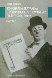Ikonografia teatralna Tygodnika Ilustrowanego 1859-1939. Tom 2. Inwentarz - okładka książki