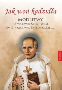 Jak woń kadzidła. Modlitwy za wstawiennictwem św. Stanisława Papczyńskiego - okładka książki