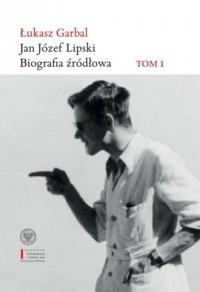 Jan Józef Lipski. Biografia źródłowa 1926-1968. Tom I - okładka książki