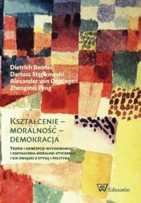 Kształcenie - moralność - demokracja. Teorie i koncepcje wychowania i kształcenia moralno-etycznego i ich związki z etyką i polityką - okładka książki