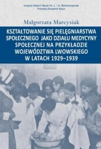 Kształtowanie się pielęgniarstwa społecznego jako działu medycyny społecznej na przykładzie województwa - okładka książki