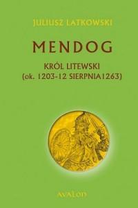 Mendog Król litewski (ok. 1203 - 12 sierpnia 1263) - okładka książki