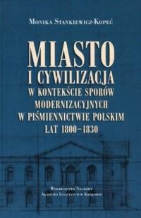 Miasto i cywilizacja w kontekście sporów modernizacyjnych w piśmiennictwie polskim lat 1800-1830 - okładka książki