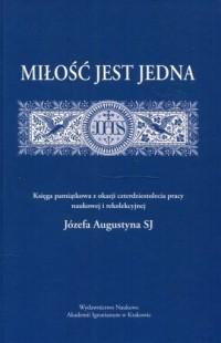 Miłość jest jedna. Księga pamiątkowa z okazji czterdziestolecia pracy naukowej i rekolekcyjnej Józefa augustyna SJ - okładka książki