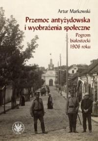 Przemoc antyżydowska i wyobrażenia społeczne.. Pogrom białostocki 1906 r. - okładka książki