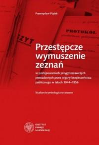 Przestępcze wymuszenie zeznań w postępowaniach przygotowawczych prowadzonych  przez organy bezpieczeństwa publicznego - okładka książki
