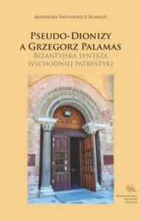 Pseudo-Dionizy a Grzegorz Palamas. Bizantyjska synteza wschodniej patrystyki - okładka książki