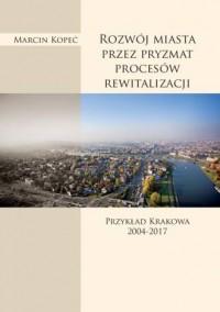 Rozwój miasta przez pryzmat procesów rewitalizacji. Przykład Krakowa 2004-2017 - okładka książki