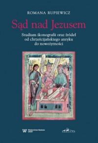 Sąd nad Jezusem. Studium ikonografii oraz zródeł od chrześcijanskiego antyku do nowożytności - okładka książki
