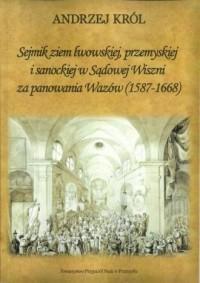 Sejmik ziem lwowskiej przemyskiej i sanoskiej w Sądowej Wiszni za panowania Wazów (1578-1668) - okładka książki