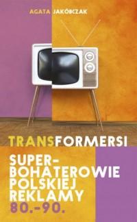 Transformersi. Superbohaterowie polskiej reklamy 80 - 90 - okładka książki