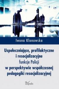 Uspołeczniające, profilaktyczne i resocjalizacyjne funkcje Policji. w perspektywie współczesnej pedagogiki resocjalizacyjnej - okładka książki
