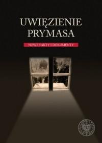 Uwięzienie Prymasa. Nowe fakty i dokumenty - okładka książki