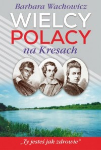 Wielcy Polacy na Kresach. Z Mickiewiczem nad Wilią, Niemnem i Świtezią. Ze Słowackim w Krzemieńcu - okładka książki