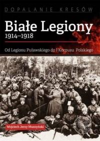 Białe Legiony 1914-1918. Od Legionu Puławskiego do I Korpusu Polskiego. Seria: Dopalanie Kresów - okładka książki