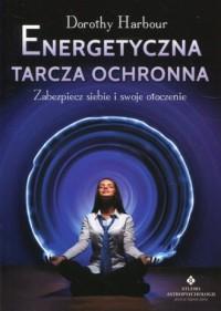 Energetyczna tarcza ochronna. Zabezpiecz siebie i swoje otoczenie - okładka książki