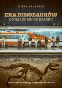 Era dinozaurów - od narodzin do upadku. Nowe odkrycia i fakty o zaginionym świecie - okładka książki