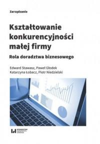 Kształtowanie konkurencyjności małej firmy. Rola doradztwa biznesowego - okładka książki