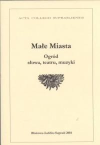 Małe Miasta. Ogród słowa, teatru, muzyki. Seria: Acta Collegii Suprasliensis. Tom XXIV - okładka książki