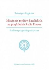 Misyjność mediów katolickich na przykładzie Radia Emaus. Studium pragmalingwistyczne - okładka książki