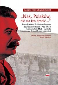 Nas Polaków nie ma kto bronić. Represje wobec Polaków w Związku Sowieckim w latach 1935-1938 w materiałach MSZ i wywiadu wojskowego - okładka książki