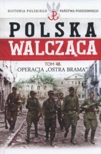 Polska Walcząca. Operacja Ostra Brama. Seria: Historia Polskiego Państwa Podziemnego. Tom 48 - okładka książki