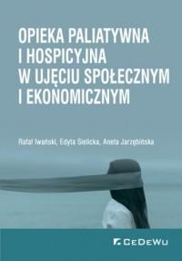 Opieka paliatywna i hospicyjna w ujęciu społecznym i ekonomicznym - okładka książki