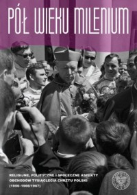 Pół wieku Milenium. Religijne, polityczne i społeczne aspekty obchodów Tysiąclecia Chrztu Polski (1956–1966/1967) – Warszawa - okładka książki