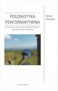 Polonistyka performatywna. O humanistycznych technologiach wytwarzania światów - okładka książki