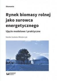 Rynek biomasy rolnej jako surowca energetycznego. Ujęcie modelowe i praktyczne - okładka książki