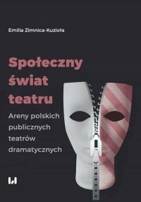 Społeczny świat teatru. Areny polskich publicznych teatrów dramatycznych - okładka książki