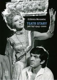 Teatr Stary jaki był 1945-2000 - okładka książki