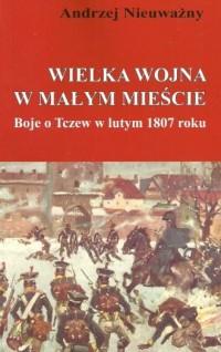 Wielka wojna w małym mieście. Boje o Tczew w lutym 1807 roku - okładka książki