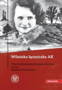 Wileńska łączniczka. Z Danutą Szyksznian-Ossowską Sarenką rozmawia Magdalena Semczyszyn - okładka książki