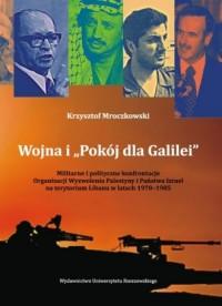 Wojna i Pokój dla Galilei. Militarne i polityczne konfrontacje Organizacji Wyzwolenia Palestyny i Państwa Izrael na terytorium - okładka książki
