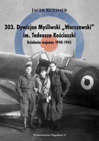 303. Dywizjon Myśliwski Warszawski im. Tadeusza Kościuszki. Działania wojenne 1940-1945 - okładka książki