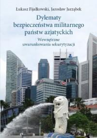 Dylematy bezpieczeństwa militarnego państw azjatyckich. Wewnętrzne uwarunkowania sekurytyzacji - okładka książki