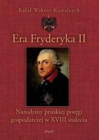 Era Fryderyka II. Narodziny pruskiej potęgi gospodarczej w XVIII stuleciu - okładka książki