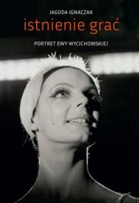 Istnienie grać. Portret Ewy Wycichowskiej - okładka książki