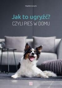 Jak to ugryźć? Czyli pies w domu - okładka książki