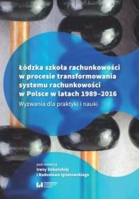 Łódzka szkoła rachunkowości w procesie transformowania systemu rachunkowości w Polsce w latach 1989-2016. Wyzwania dla praktyki i nauki - okładka książki