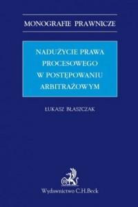 Nadużycie prawa procesowego w postępowaniu arbitrażowym. Seria: Monografie prawnicze - okładka książki