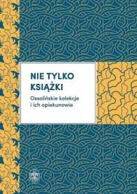 Nie tylko książki. Ossolińskie kolekcje i ich opiekunowie - okładka książki