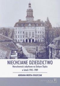 Niechciane dziedzictwo. Nieruchomości zabytkowe na Dolnym Śląsku w latach 1945-1989 - okładka książki