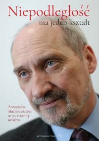 Niepodległość ma jeden kształt. Księga dedykowana Antoniemu Macierewiczowi w 70. rocznicę urodzin - okładka książki