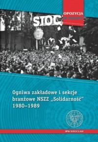 Ogniwa zakładowe i sekcje branżowe NSZZ 1980-1989. Seria: Opozycja w Polsce - okładka książki