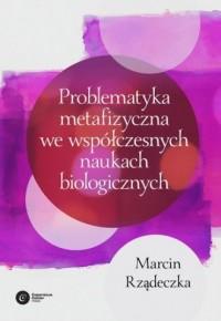 Problematyka metafizyczna we współczesnych naukach biologicznych. Zarys wybranych problemów i zagadnień - okładka książki
