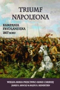 Triumf Napoleona. Kampania frydlandzka 1807 roku. Wielka Armia przeciwko Armii Carskiej - okładka książki